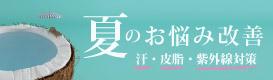 夏のお悩み改善〜汗・皮脂・紫外線対策〜